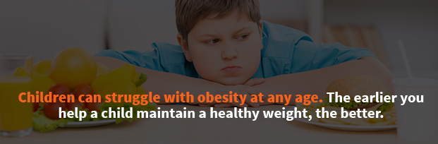 Children Can Struggle With Obesity At Any Age. The Earlier You Help A Child Maintain A Healthy Weight, The Better.