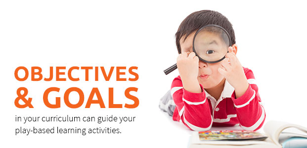 Objectives And Goals In Your Curriculum Can Guide Your Play-Based Learning Activities.